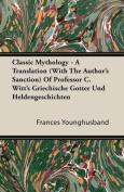 Classic Mythology - A Translation (with the Author's Sanction) of Professor C. Witt's Griechische Gotter Und Heldengeschichten