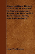 Congregational History, 1567-1700. in Relation to Contemporaneous Events, and the Conflict for Freedom, Purity, and Independence.