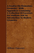 A Treatise on Elementary Geometry - With Appendices Containing a Collection of Exercises for Students and an Introduction to Modern Geometry.