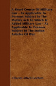 A Short Course of Military Law - As Applicable to Persons Subject to the Mutiny ACT; To Which Is Added Military Law - As Applicable to Persons Subject