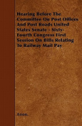 Hearing Before the Committee on Post Offices and Post Roads United States Senate - Sixty-Fourth Congress First Session on Bills Relating to Railway Ma
