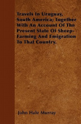 Travels in Uruguay, South America; Together with an Account of the Present State of Sheep-Farming and Emigration to That Country.