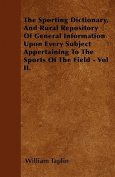 The Sporting Dictionary, and Rural Repository of General Information Upon Every Subject Appertaining to the Sports of the Field - Vol II.