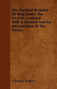 The Poetical Remains of King James the First of Scotland - With a Memoir and an Introduction to the Poetry