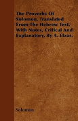 The Proverbs of Solomon, Translated from the Hebrew Text, with Notes, Critical and Explanatory, by A. Elzas.