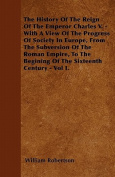 The History of the Reign of the Emperor Charles V. - With a View of the Progress of Society in Europe, from the Subversion of the Roman Empire, to the