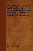 The Increase, Influence, and Stability, of Unestablished Religion, No Cause of Alarm to Established Christians