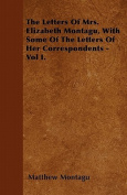 The Letters of Mrs. Elizabeth Montagu, with Some of the Letters of Her Correspondents - Vol I.