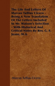 The Life and Letters of Marcus Tullius Cicero - Being a New Translation of the Letters Included in Mr. Watson's Selection - With Historical and Critic