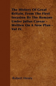 The History of Great Britain, from the First Invasion by the Romans Under Julius Caesar - Written on a New Plan - Vol IV.
