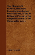 The Climate of London, Deduced from Meteorological Observations, Made at Different Places in the Neighbourhood of the Metropolis. Vol. I.