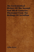 The Ecclesiastical History of the Second and Third Centuries - Illustrated from the Writings of Tertullian