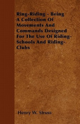 Ring-Riding - Being a Collection of Movements and Commands Designed for the Use of Riding-Schools and Riding-Clubs