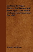 Scotland in Pagan Times - The Bronze and Stone Ages - The Rhind Lectures in Archaeology for 1882