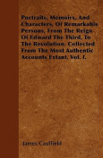 Portraits, Memoirs, and Characters, of Remarkable Persons, from the Reign of Edward the Third, to the Revolution. Collected from the Most Authentic Ac