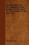Practical Piety; Or, the Influence of the Religion of the Heart on the Conduct of the Life. Vol. I.