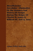 Miscellaneous Anecdotes - Illustrative of the Manners and History of Europe During the Reigns of Charles II, James II, William III, and Q. Anne