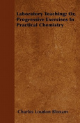 Laboratory Teaching; Or, Progressive Exercises in Practical Chemistry