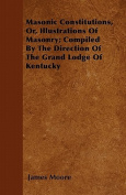 Masonic Constitutions, Or, Illustrations of Masonry; Compiled by the Direction of the Grand Lodge of Kentucky
