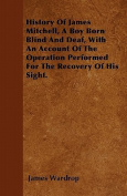 History of James Mitchell, a Boy Born Blind and Deaf, with an Account of the Operation Performed for the Recovery of His Sight.