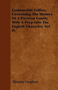 Fashionable Follies, Containing the History of a Parisian Family, with a Peep Into the English Character. Vol. II.