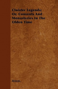 Cloister Legends; Or, Convents and Monasteries in the Olden Time