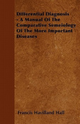 Differential Diagnosis - A Manual of the Comparative Semeiology of the More Important Diseases