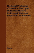 The Legal Profession - Viewed in the Light of Its Past History, Its Present State and Projected Law Reforms