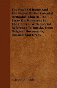 The Pope of Rome and the Popes of the Oriental Orthodox Church - An Essay on Monarchy in the Church, with Special Reference to Russia, from Original D