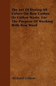 The Art of Dyeing All Colors on Raw Cotton or Cotton Waste, for the Purpose of Working with Raw Wool