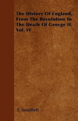 The History of England, from the Revolution to the Death of George II. Vol. IV