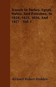 Travels in Turkey, Egypt, Nubia, and Palestine, in 1824, 1825, 1826, and 1827 - Vol. I