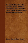 Precis of the Wars in Canada, from 1755 to the Treaty of Ghent in 1814 - With Military and Political Reflections