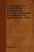 Anti-Tooke; Or an Analysis of the Principles and Structure of Language, Exemplified in the English Tongue - Vol II.