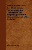 Brazil; Its Provinces and Chief Cities; The Manners and Customs of the People; Agricultural, Commercial, and Other Statistics