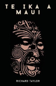 Te Ika a Maui; Or, New Zealand and Its Inhabitants Illustrating the Origin, Manners, Customs, Mythology, Religion, Rites, Songs, Proverbs, Fables, and