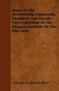 Notes to the Seventeenth, Eighteenth, Twentieth and Twenty-First Exhibition of the Glasgow Institute of the Fine Arts
