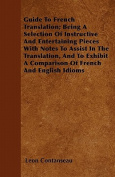 Guide to French Translation; Being a Selection of Instructive and Entertaining Pieces with Notes to Assist in the Translation, and to Exhibit a Compar