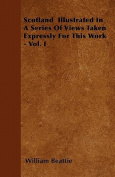 Scotland Illustrated in a Series of Views Taken Expressly for This Work - Vol. I