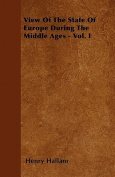 View of the State of Europe During the Middle Ages - Vol. I