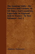 The Gaming Table - Its Votaries and Victims, in All Times and Countries, Especially in England and in France - In Two Volumes - Vol. I