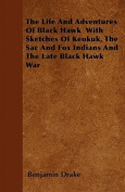 The Life and Adventures of Black Hawk with Sketches of Keokuk, the Sac and Fox Indians and the Late Black Hawk War