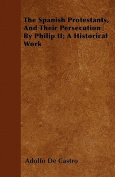 The Spanish Protestants, and Their Persecution by Philip II; A Historical Work