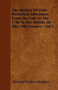 The History of Irish Periodical Literature, from the End of the 17th to the Middle of the 19th Century - Vol I.
