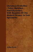 Christmas Festivities - Tales, Sketches, and Characters, with Beauties of the Modern Drama, in Four Specimens