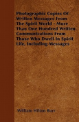 Photographic Copies of Written Messages from the Spirit World - More Than One Hundred Written Communications from Those Who Dwell in Spirit Life, Incl