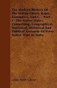 The Modern History of the Indian Chiefs, Rajas, Zamindars, and C. - Part I - The Native States, Comprising, Geographical, Statistical, Historical and
