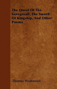 The Quest of the Sancgreall, the Sword of Kingship, and Other Poems