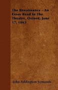 The Renaissance - An Essay Read in the Theatre, Oxford, June 17, 1863