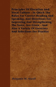 Principles of Elocution and Vocal Culture - In Qhich the Rules for Correct Reading and Speaking, and Directions for Improving and Strengthening the Vo